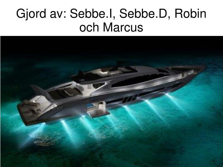 Gjord av: Sebbe.I, Sebbe.D, Robin och Marcus