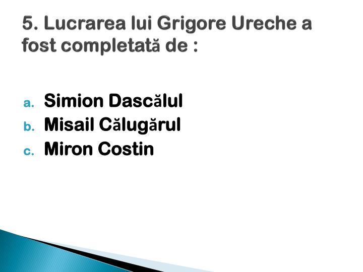 5. Lucrarea lui Grigore Ureche a  fost completată de :