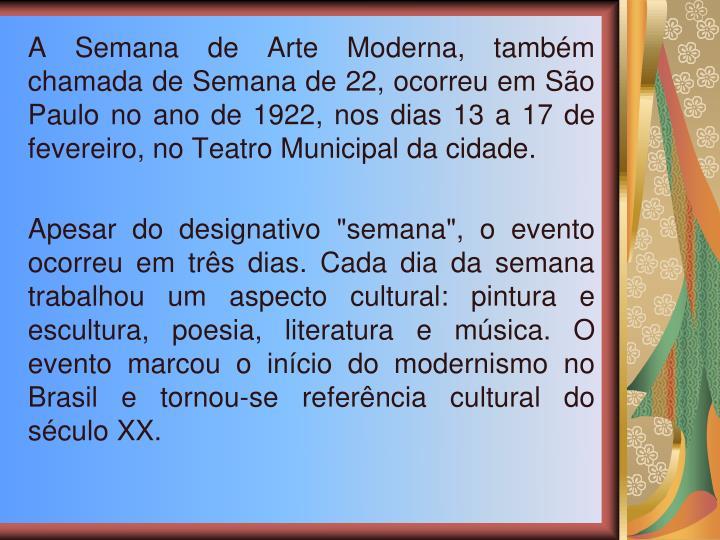 A Semana de Arte Moderna, tambm chamada de Semana de 22, ocorreu em So Paulo no ano de 1922, nos dias 13 a 17 de fevereiro, no Teatro Municipal da cidade.