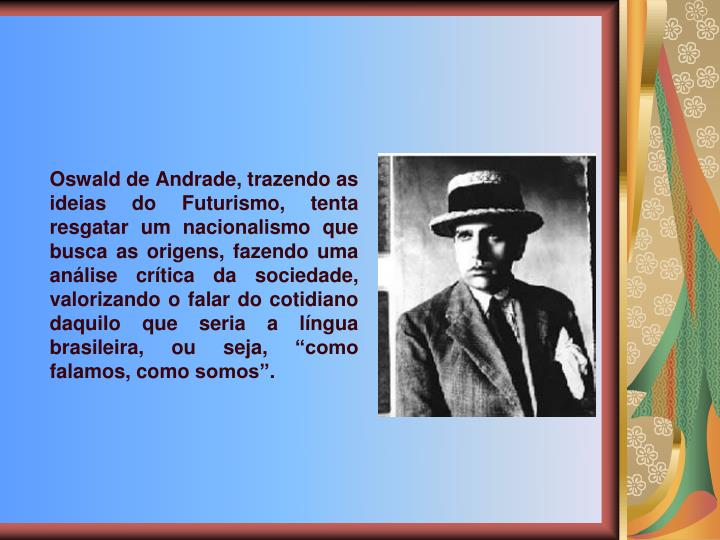Oswald de Andrade, trazendo as ideias do Futurismo, tenta resgatar um nacionalismo que busca as origens, fazendo uma anlise crtica da sociedade, valorizando o falar do cotidiano daquilo que seria a lngua brasileira, ou seja, como falamos, como somos.