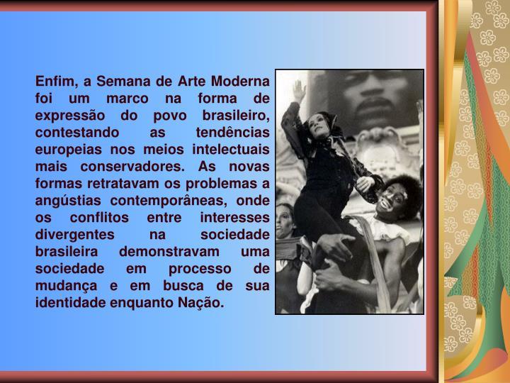 Enfim, a Semana de Arte Moderna foi um marco na forma de expresso do povo brasileiro, contestando as tendncias europeias nos meios intelectuais mais conservadores. As novas formas retratavam os problemas a angstias contemporneas, onde os conflitos entre interesses divergentes na sociedade brasileira demonstravam uma sociedade em processo de mudana e em busca de sua identidade enquanto Nao.