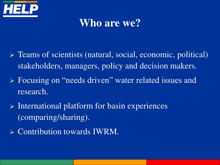 Teams of scientists (natural, social, economic, political) stakeholders, managers, policy and decision makers.