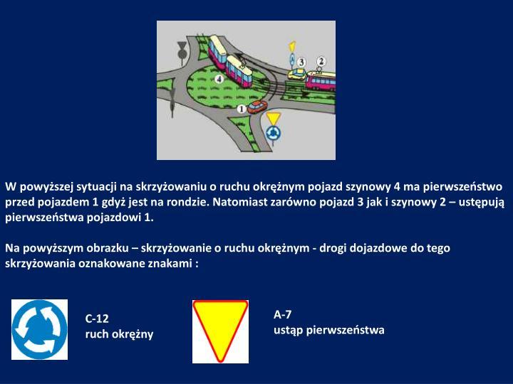 W powyższej sytuacji na skrzyżowaniu o ruchu okrężnym pojazd szynowy 4 ma pierwszeństwo przed pojazdem 1 gdyż jest na rondzie. Natomiast zarówno pojazd 3 jak i szynowy 2 – ustępują pierwszeństwa pojazdowi 1.