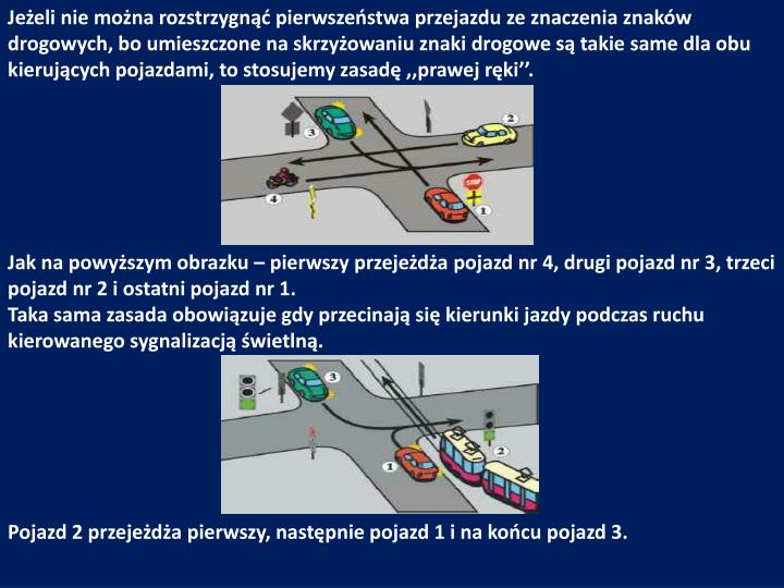 Jeżeli nie można rozstrzygnąć pierwszeństwa przejazdu ze znaczenia znaków drogowych, bo umieszczone na skrzyżowaniu znaki drogowe są takie same dla obu kierujących pojazdami, to stosujemy zasadę ,,prawej ręki''.