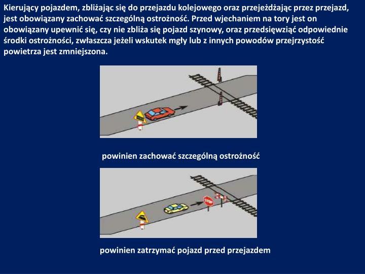 Kierujący pojazdem, zbliżając się do przejazdu kolejowego oraz przejeżdżając przez przejazd, jest obowiązany zachować szczególną ostrożność. Przed wjechaniem na tory jest on obowiązany upewnić się, czy nie zbliża się pojazd szynowy, oraz przedsięwziąć odpowiednie środki ostrożności, zwłaszcza jeżeli wskutek mgły lub z innych powodów przejrzystość powietrza jest zmniejszona.