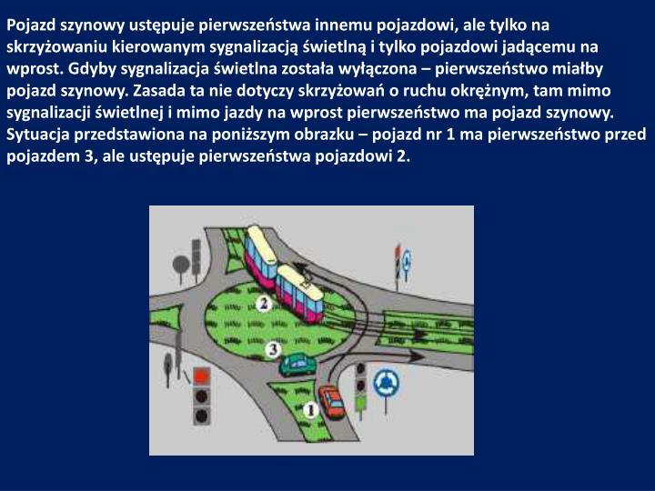 Pojazd szynowy ustępuje pierwszeństwa innemu pojazdowi, ale tylko na skrzyżowaniu kierowanym sygnalizacją świetlną i tylko pojazdowi jadącemu na wprost. Gdyby sygnalizacja świetlna została wyłączona – pierwszeństwo miałby pojazd szynowy. Zasada ta nie dotyczy skrzyżowań o ruchu okrężnym, tam mimo sygnalizacji świetlnej i mimo jazdy na wprost pierwszeństwo ma pojazd szynowy.