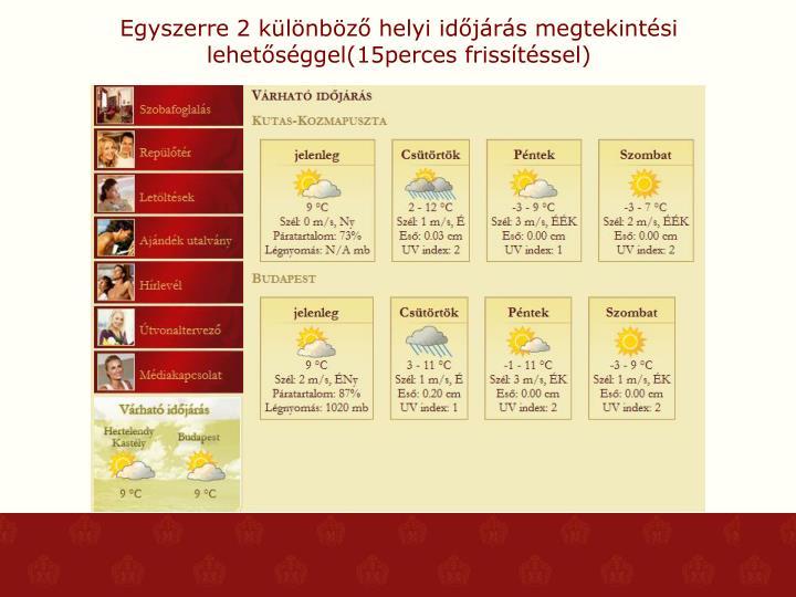 Egyszerre 2 különböző helyi időjárás megtekintési lehetőséggel(15perces frissítéssel)