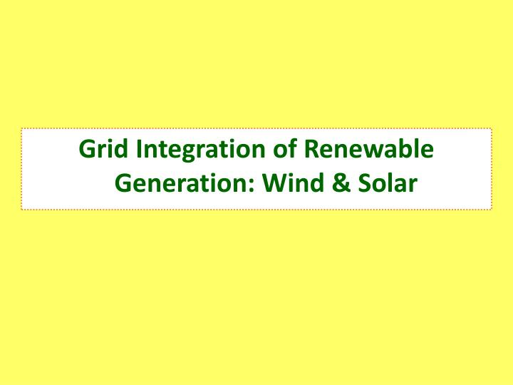Grid Integration of Renewable Generation: Wind & Solar