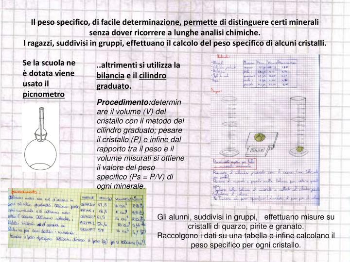 Il peso specifico, di facile determinazione, permette di distinguere certi minerali senza dover ricorrere a lunghe analisi chimiche.