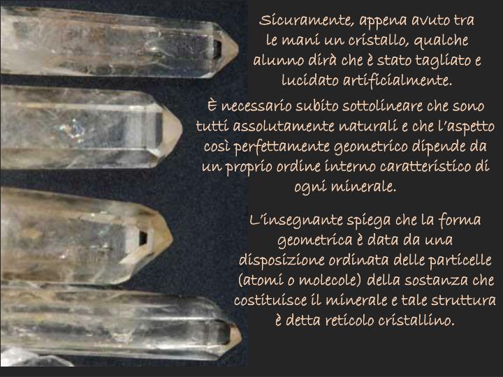 Sicuramente, appena avuto tra le mani un cristallo, qualche alunno dirà che è stato tagliato e lucidato artificialmente.