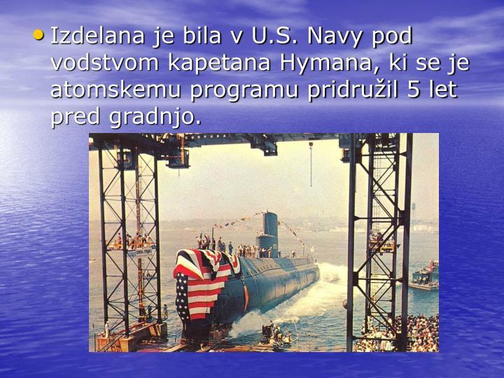 Izdelana je bila v U.S. Navy pod vodstvom kapetana Hymana, ki se je atomskemu programu pridružil 5 let pred gradnjo.