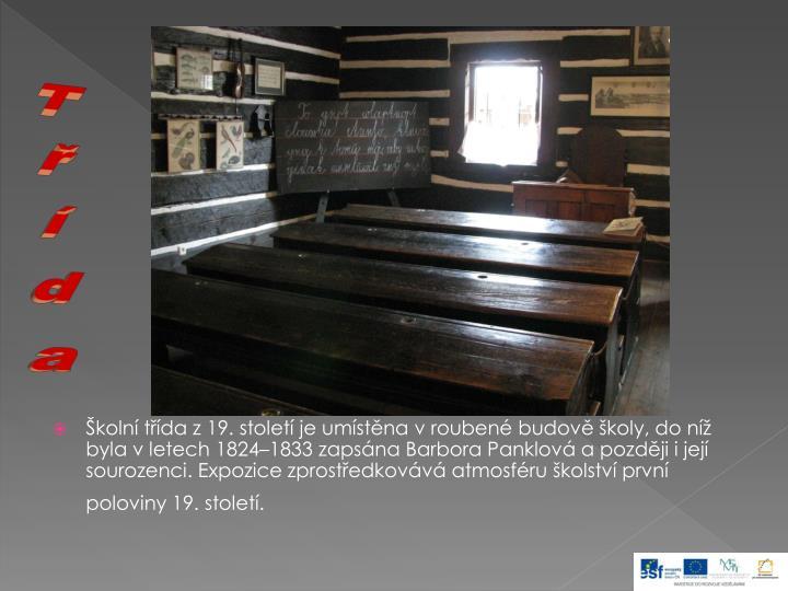 Školní třída z 19. století je umístěna v roubené budově školy, do níž byla v letech 1824–1833 zapsána Barbora Panklová a později i její sourozenci. Expozice zprostředkovává atmosféru školství první poloviny 19. století.