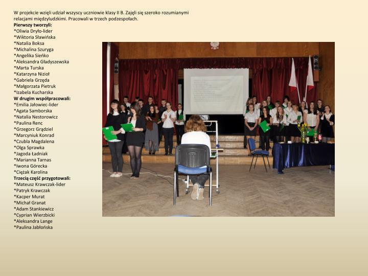 W projekcie wzięli udział wszyscy uczniowie klasy II B. Zajęli się szeroko rozumianymi relacjami międzyludzkimi. Pracowali w trzech podzespołach.