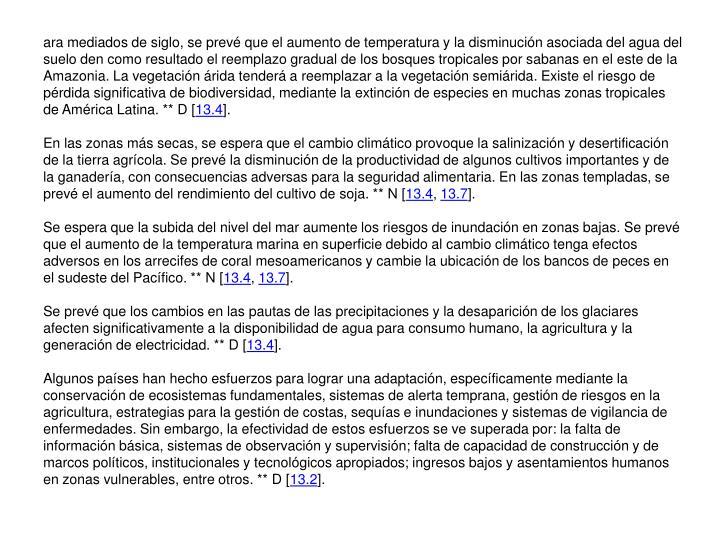 ara mediados de siglo, se prevé que el aumento de temperatura y la disminución asociada del agua del suelo den como resultado el reemplazo gradual de los bosques tropicales por sabanas en el este de la Amazonia. La vegetación árida tenderá a reemplazar a la vegetación semiárida. Existe el riesgo de pérdida significativa de biodiversidad, mediante la extinción de especies en muchas zonas tropicales de América Latina. ** D [
