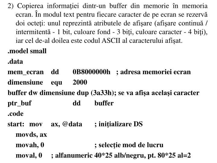2) Copierea informaiei dintr-un buffer din memorie n memoria ecran. n modul text pentru fiecare caracter de pe ecran se rezerv doi octei: unul reprezint atributele de afiare (afiare continu / intermitent - 1 bit, culoare fond - 3 bii, culoare caracter - 4 bii), iar cel de-al doilea este codul ASCII al caracterului afiat.