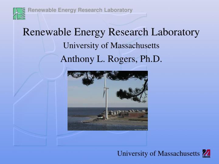 Renewable energy research laboratory university of massachusetts anthony l rogers ph d
