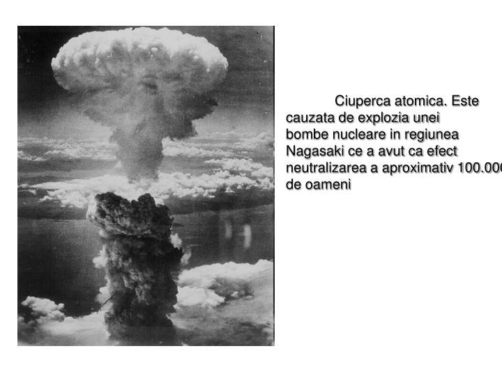 Ciuperca atomica. Este cauzata de explozia unei      bombe nucleare in regiunea Nagasaki ce a avut ca efect neutralizarea a aproximativ 100.000 de oameni