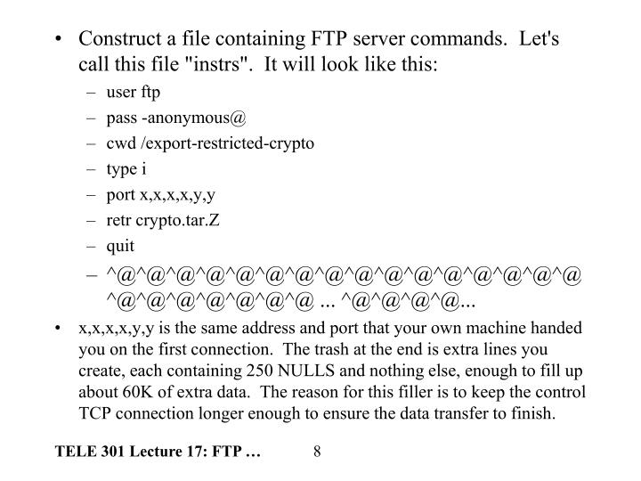 "Construct a file containing FTP server commands.  Let's call this file ""instrs"".  It will look like this:"