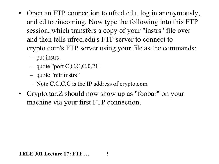 "Open an FTP connection to ufred.edu, log in anonymously, and cd to /incoming. Now type the following into this FTP session, which transfers a copy of your ""instrs"" file over and then tells ufred.edu's FTP server to connect to crypto.com's FTP server using your file as the commands:"