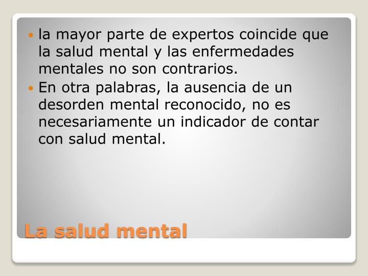 la mayor parte de expertos coincide que la salud mental y las enfermedades mentales no son contrarios.