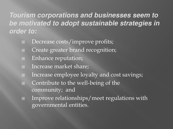 Tourism corporations and businesses seem to be motivated to adopt sustainable strategies in order to:
