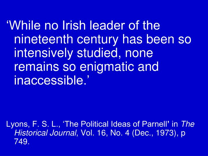 'While no Irish leader of the nineteenth century has been so intensively studied, none remains so enigmatic and inaccessible.'