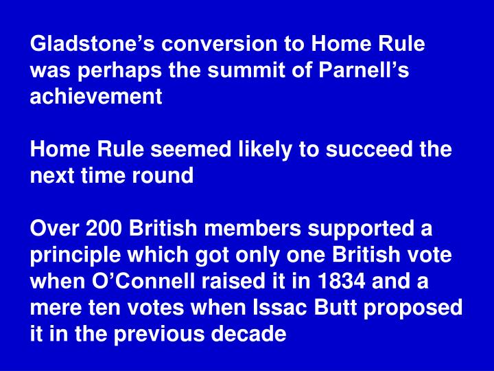 Gladstone's conversion to Home Rule was perhaps the summit of Parnell's achievement