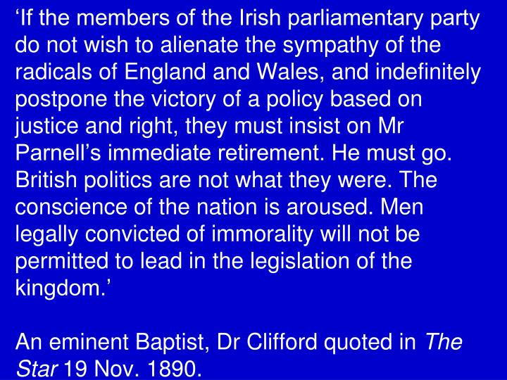 'If the members of the Irish parliamentary party do not wish to alienate the sympathy of the radicals of England and Wales, and indefinitely postpone the victory of a policy based on justice and right, they must insist on Mr Parnell's immediate retirement. He must go. British politics are not what they were. The conscience of the nation is aroused. Men legally convicted of immorality will not be permitted to lead in the legislation of the kingdom.'