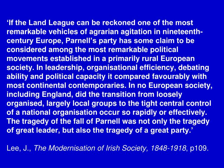 'If the Land League can be reckoned one of the most remarkable vehicles of agrarian agitation in nineteenth-century Europe, Parnell's party has some claim to be considered among the most remarkable political movements established in a primarily rural European society. In leadership, organisational efficiency, debating ability and political capacity it compared favourably with most continental contemporaries. In no European society, including England, did the transition from loosely organised, largely local groups to the tight central control of a national organisation occur so rapidly or effectively. The tragedy of the fall of Parnell was not only the tragedy of great leader, but also the tragedy of a great party.'