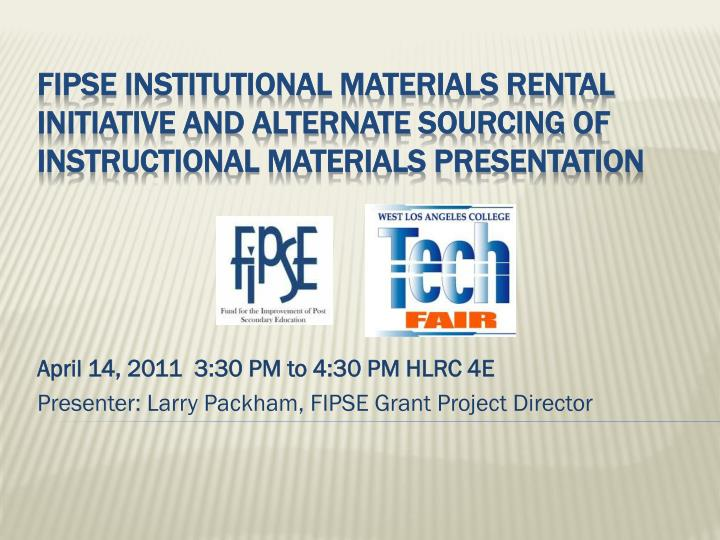 April 14 2011 3 30 pm to 4 30 pm hlrc 4e presenter larry packham fipse grant project director