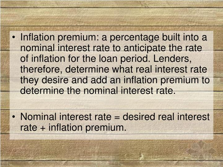 Inflation premium: a percentage built into a nominal interest rate to anticipate the rate of inflation for the loan period. Lenders, therefore, determine what real interest rate they desire and add an inflation premium to determine the nominal interest rate.