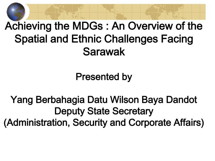Achieving the MDGs : An Overview of the Spatial and Ethnic Challenges Facing Sarawak