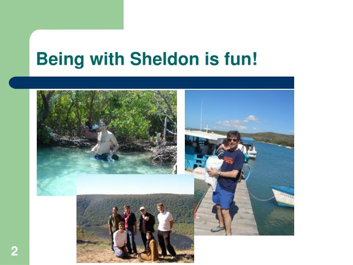 Being with Sheldon is fun!
