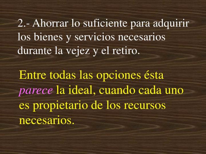 2.- Ahorrar lo suficiente para adquirir los bienes y servicios necesarios durante la vejez y el retiro.