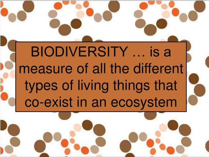 BIODIVERSITY … is a measure of all the different types of living things that co-exist in an ecosys...