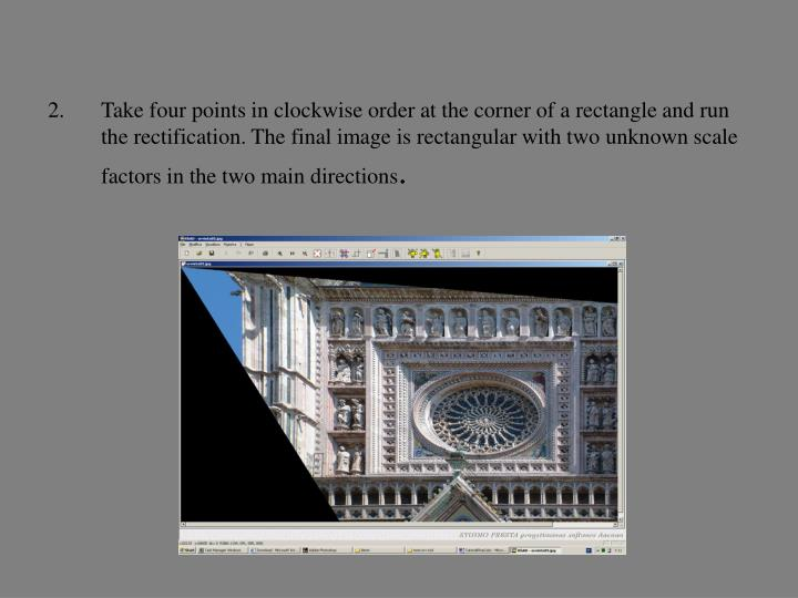 Take four points in clockwise order at the corner of a rectangle and run the rectification. The final image is rectangular with two unknown scale factors in the two main directions
