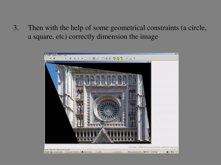 Then with the help of some geometrical constraints (a circle, a square, etc) correctly dimension the image