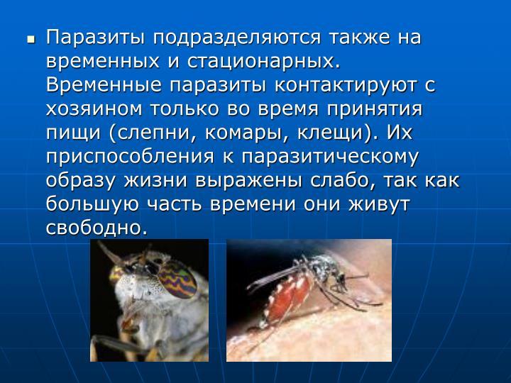 Паразиты подразделяются также на временных и стационарных. Временные паразиты контактируют с хозяином только во время принятия пищи (слепни, комары, клещи). Их приспособления к паразитическому образу жизни выражены слабо, так как большую часть времени они живут свободно.
