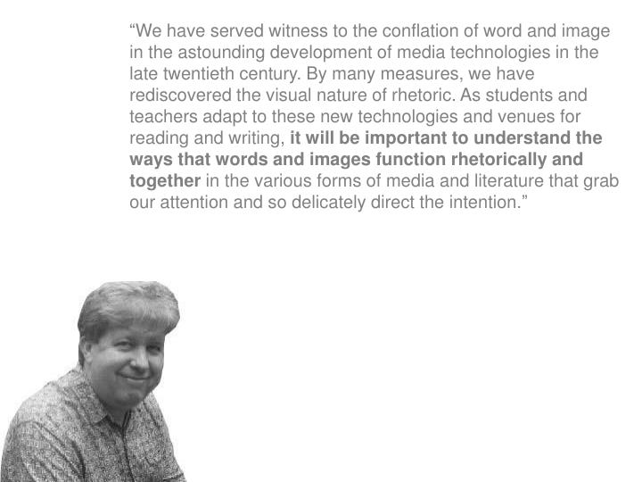 """We have served witness to the conflation of word and image in the astounding development of media technologies in the late twentieth century. By many measures, we have rediscovered the visual nature of rhetoric. As students and teachers adapt to these new technologies and venues for reading and writing,"