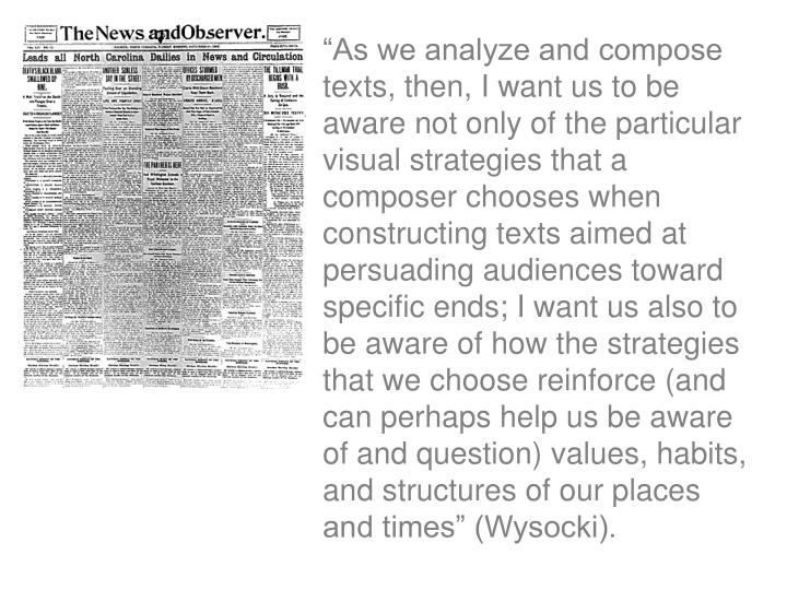 """As we analyze and compose texts, then, I want us to be aware not only of the particular visual strategies that a composer chooses when constructing texts aimed at persuading audiences toward specific ends; I want us also to be aware of how the strategies that we choose reinforce (and can perhaps help us be aware of and question) values, habits, and structures of our places and times"" (Wysocki)."
