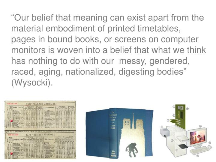 """Our belief that meaning can exist apart from the material embodiment of printed timetables, pages in bound books, or screens on computer monitors is woven into a belief that what we think has nothing to do with our  messy, gendered, raced, aging, nationalized, digesting bodies"" (Wysocki)."