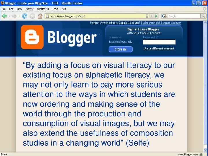 """By adding a focus on visual literacy to our existing focus on alphabetic literacy, we may not only learn to pay more serious attention to the ways in which students are now ordering and making sense of the world through the production and consumption of visual images, but we may also extend the usefulness of composition studies in a changing world"" (Selfe)"