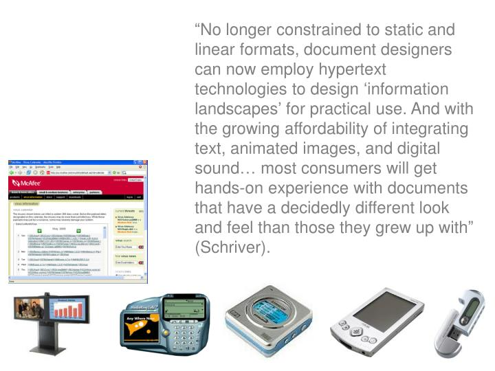"""No longer constrained to static and linear formats, document designers can now employ hypertext technologies to design 'information landscapes' for practical use. And with the growing affordability of integrating text, animated images, and digital sound… most consumers will get hands-on experience with documents that have a decidedly different look and feel than those they grew up with"" (Schriver)."