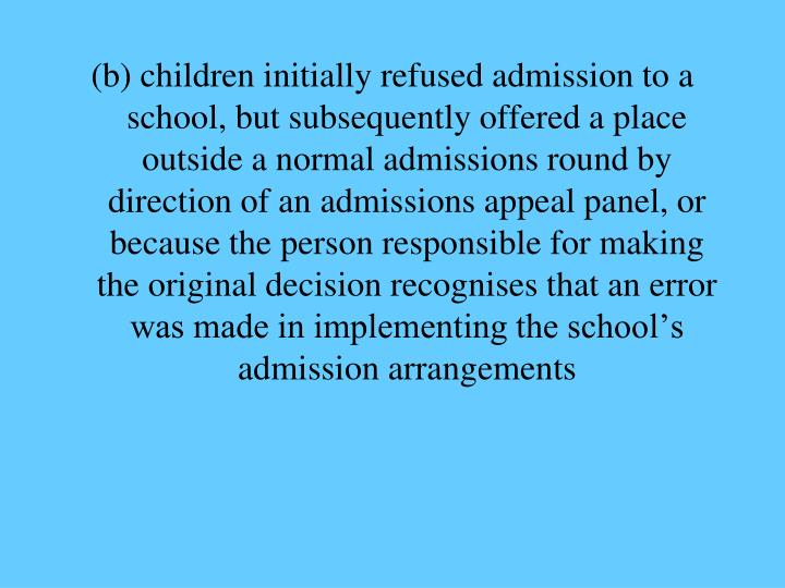 (b) children initially refused admission to a school, but subsequently offered a place outside a normal admissions round by direction of an admissions appeal panel, or because the person responsible for making the original decision recognises that an error was made in implementing the school's admission arrangements