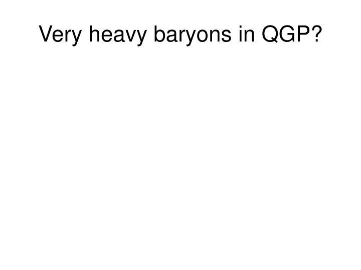 Very heavy baryons in QGP?