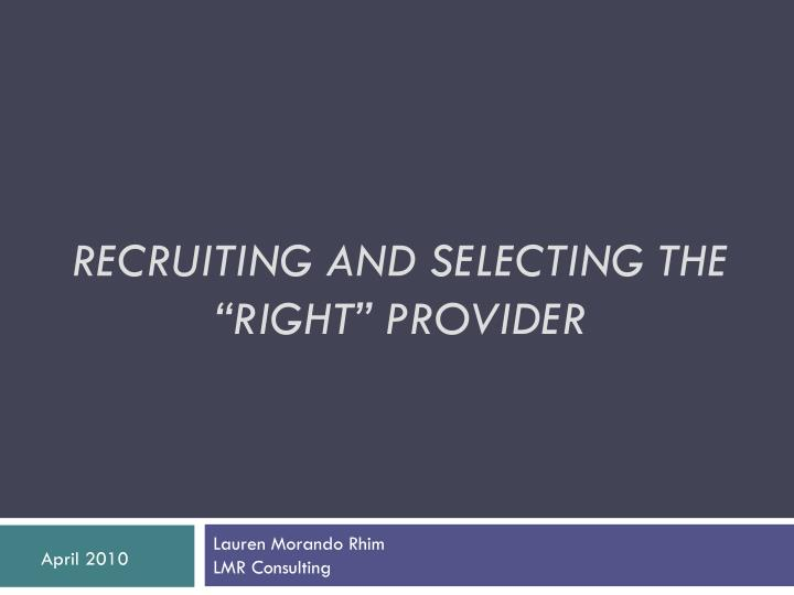 "RECRUITING AND SELECTING THE ""RIGHT"" PROVIDER"