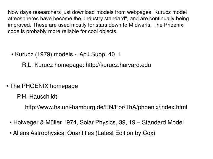 "Now days researchers just download models from webpages. Kurucz model atmospheres have become the ""industry standard"", and are continually being improved. These are used mostly for stars down to M dwarfs. The Phoenix code is probably more reliable for cool objects."