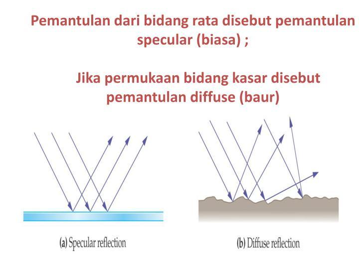 Pemantulan dari bidang rata disebut pemantulan specular (biasa) ;