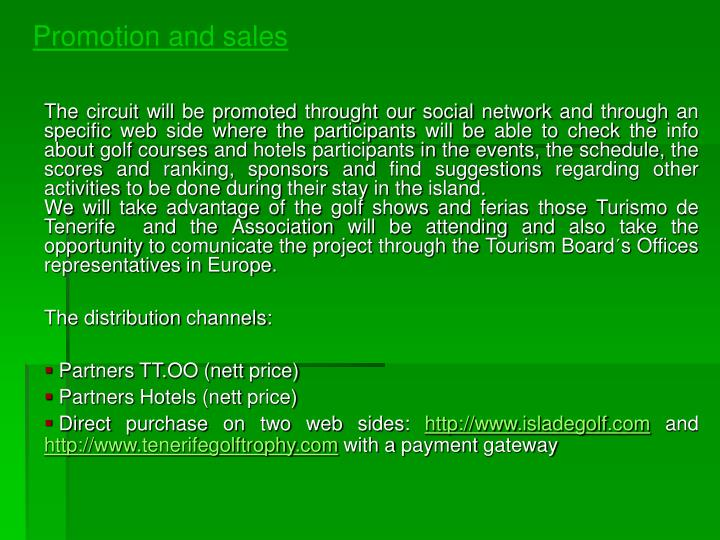 The circuit will be promoted throught our social network and through an specific web side where the participants will be able to check the info about golf courses and hotels participants in the events, the schedule, the scores and ranking, sponsors and find suggestions regarding other activities to be done during their stay in the island.