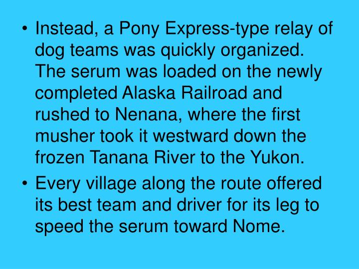 Instead, a Pony Express-type relay of dog teams was quickly organized. The serum was loaded on the newly completed Alaska Railroad and rushed to Nenana, where the first musher took it westward down the frozen Tanana River to the Yukon.